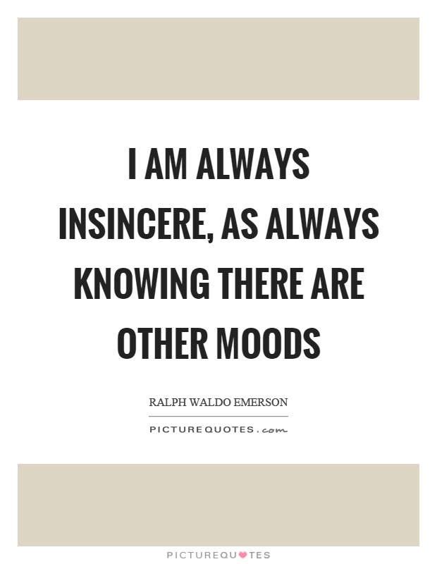 I am always insincere, as always knowing there are other moods Picture Quote #1