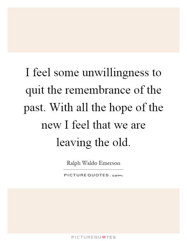 I feel some unwillingness to quit the remembrance of the past. With all the hope of the new I feel that we are leaving the old Picture Quote #1