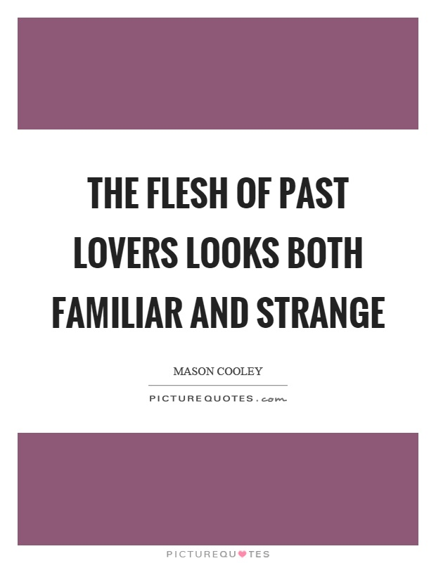 The flesh of past lovers looks both familiar and strange Picture Quote #1
