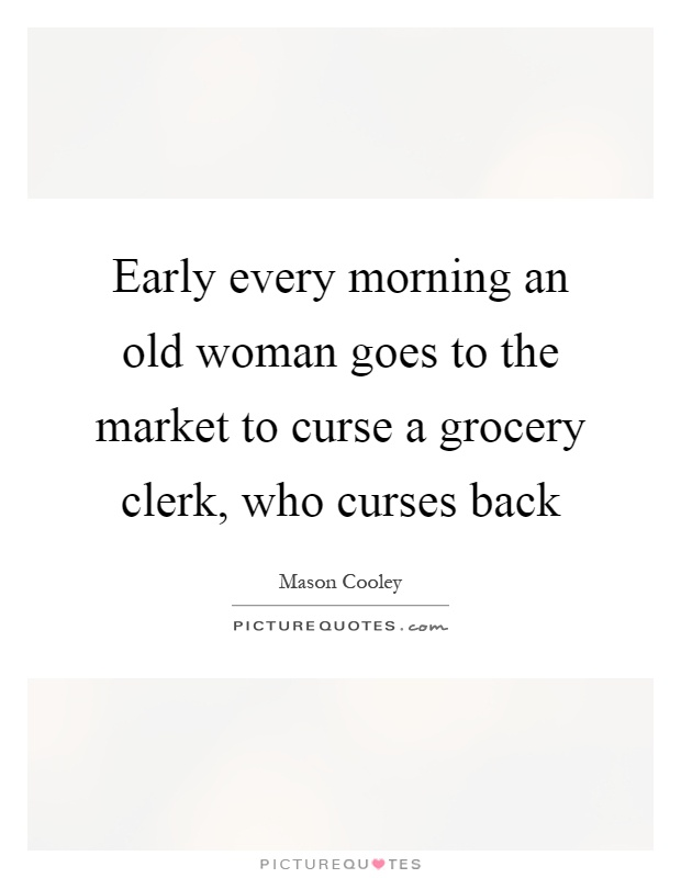 Early every morning an old woman goes to the market to curse a grocery clerk, who curses back Picture Quote #1