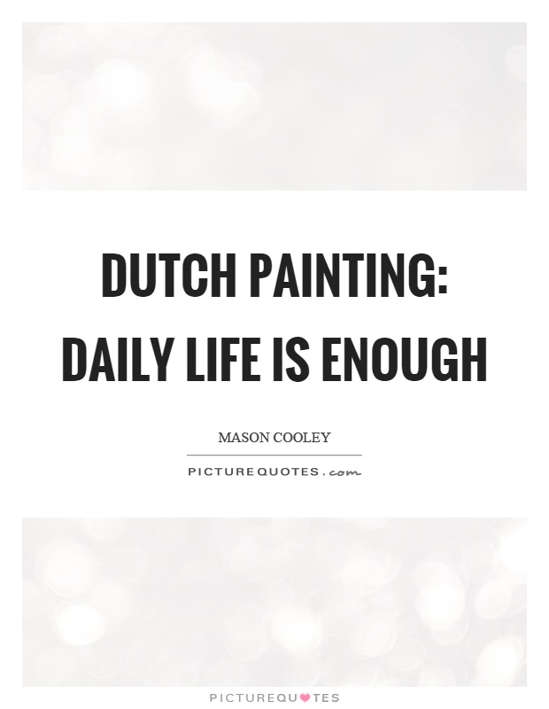 Dutch painting: daily life is enough Picture Quote #1