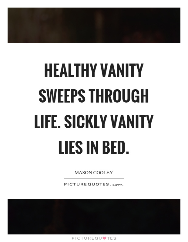 Healthy vanity sweeps through life. Sickly vanity lies in bed Picture Quote #1