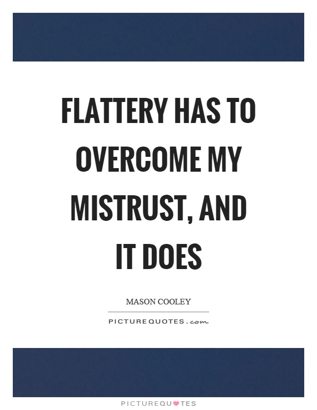 Flattery has to overcome my mistrust, and it does Picture Quote #1
