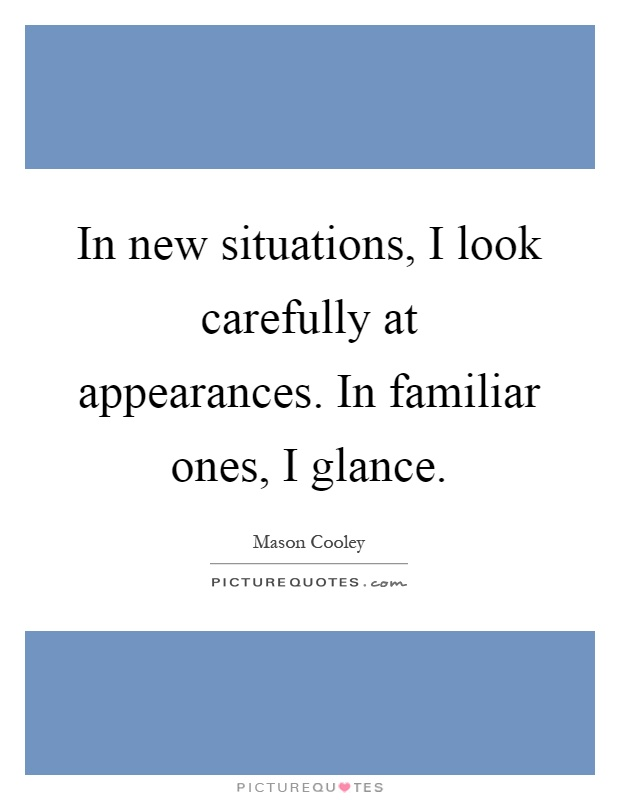 In new situations, I look carefully at appearances. In familiar ones, I glance Picture Quote #1