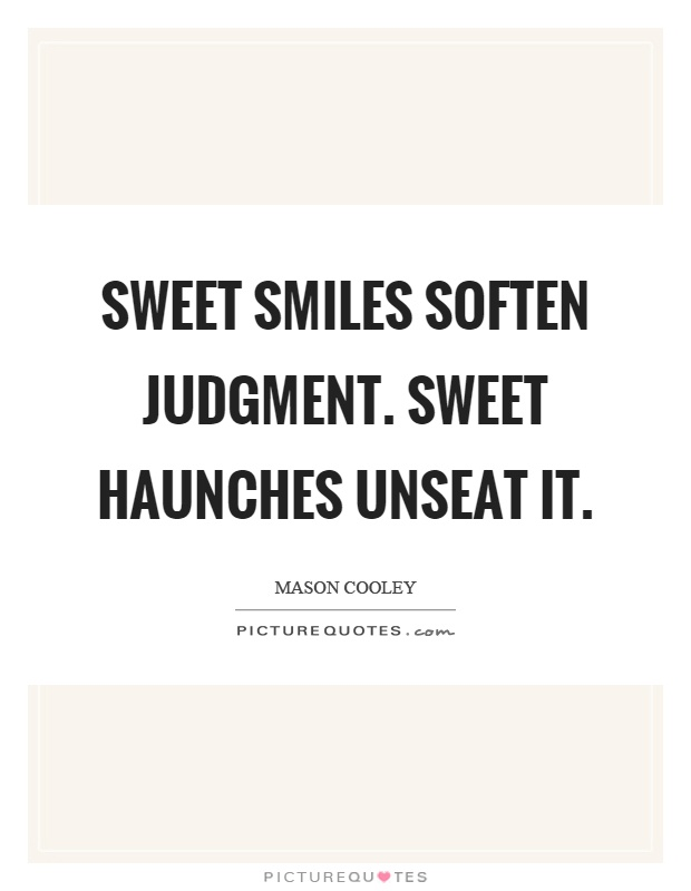 Sweet smiles soften judgment. Sweet haunches unseat it Picture Quote #1