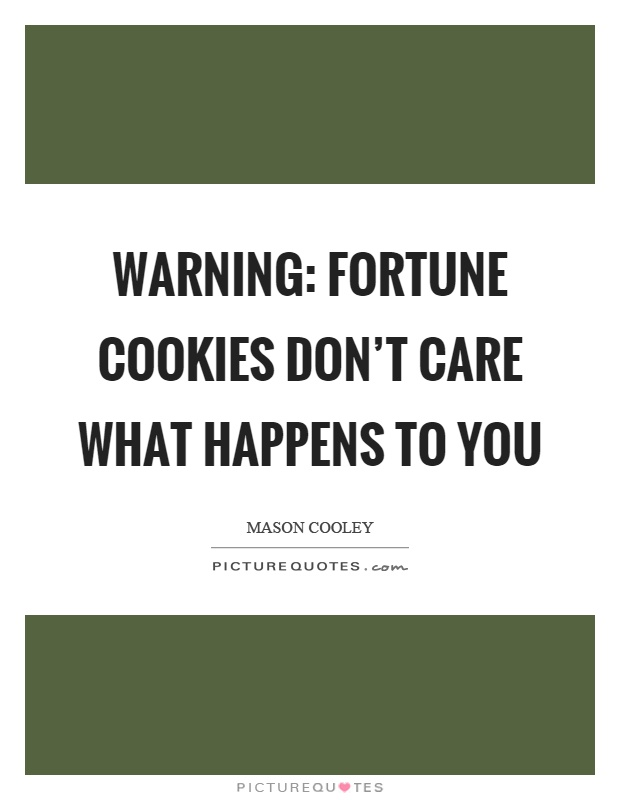 Warning: fortune cookies don't care what happens to you Picture Quote #1