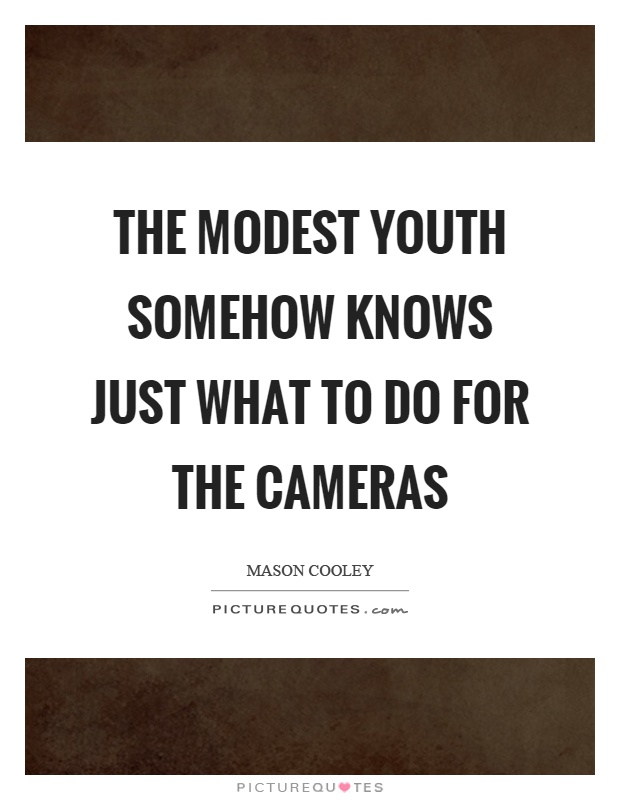 The modest youth somehow knows just what to do for the cameras Picture Quote #1