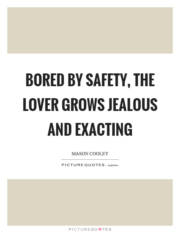 Bored by safety, the lover grows jealous and exacting Picture Quote #1
