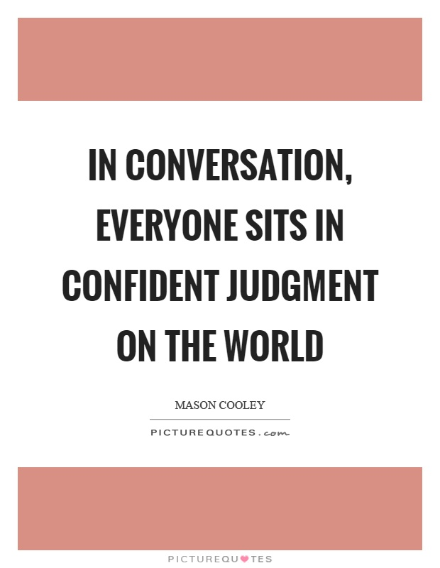 In conversation, everyone sits in confident judgment on the world Picture Quote #1