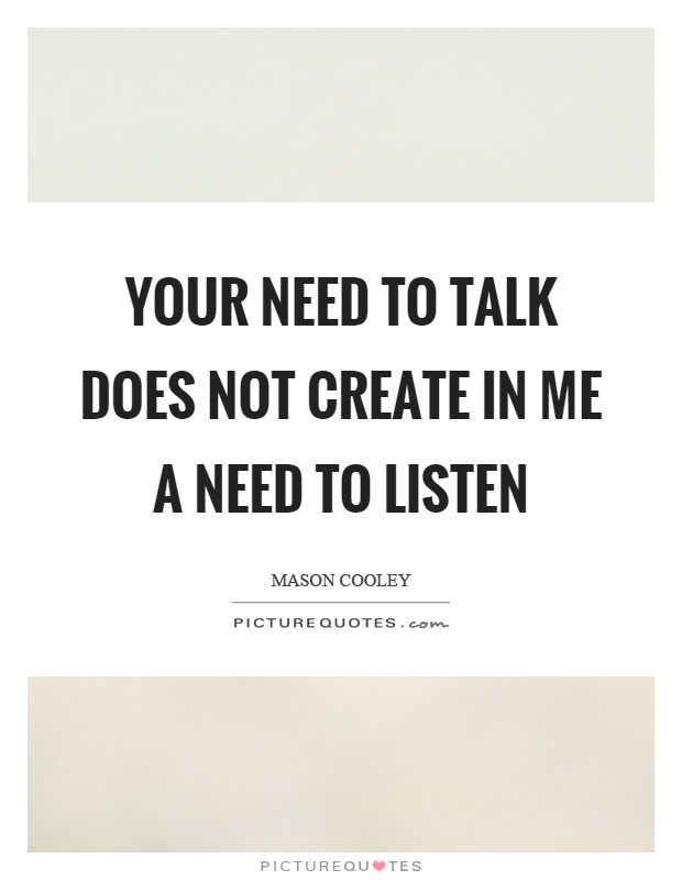 Your need to talk does not create in me a need to listen Picture Quote #1