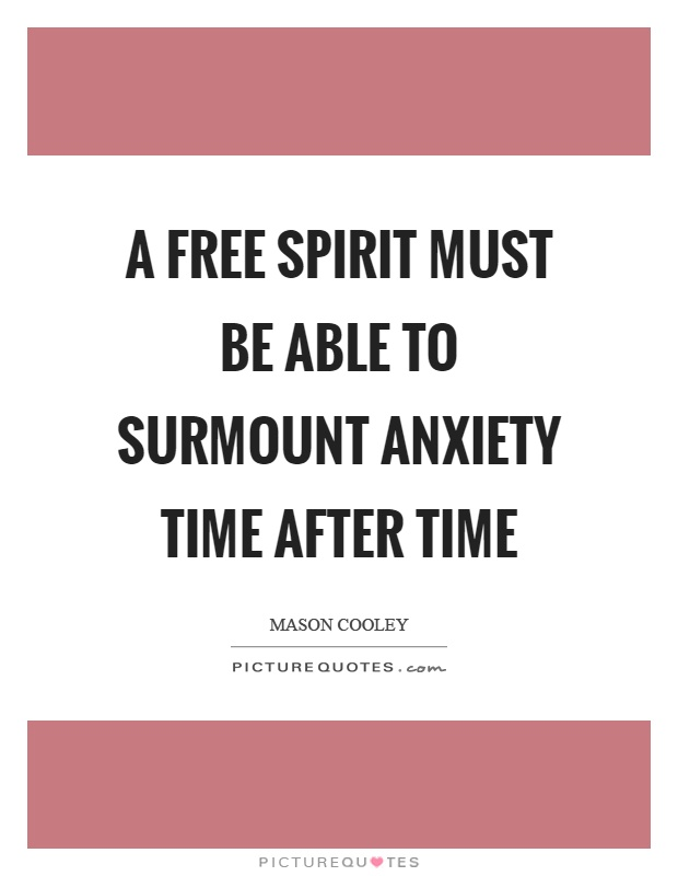 A free spirit must be able to surmount anxiety time after time Picture Quote #1