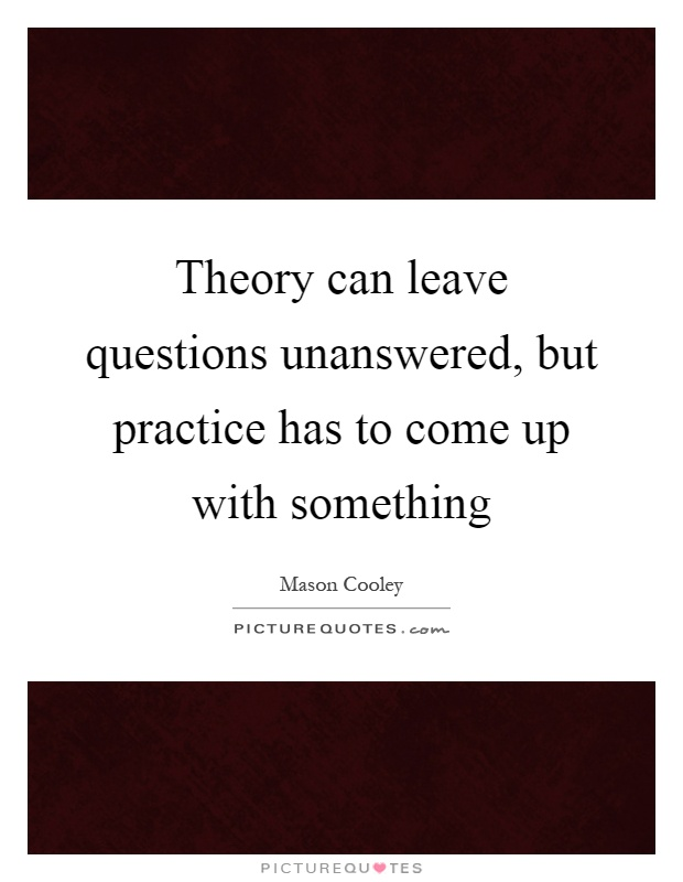 Theory can leave questions unanswered, but practice has to come up with something Picture Quote #1