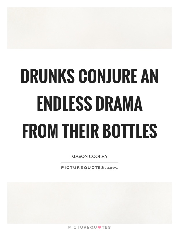 Drunks conjure an endless drama from their bottles Picture Quote #1