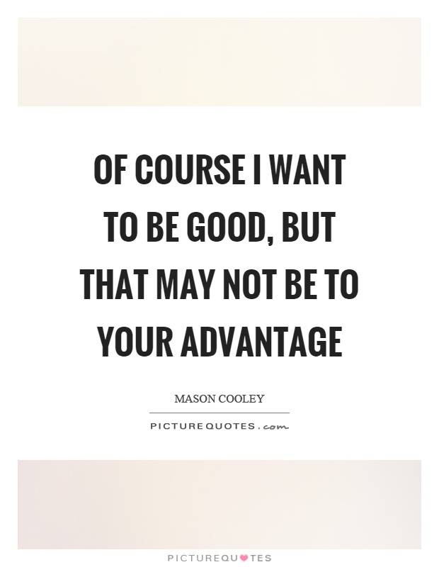 Of course I want to be good, but that may not be to your advantage Picture Quote #1