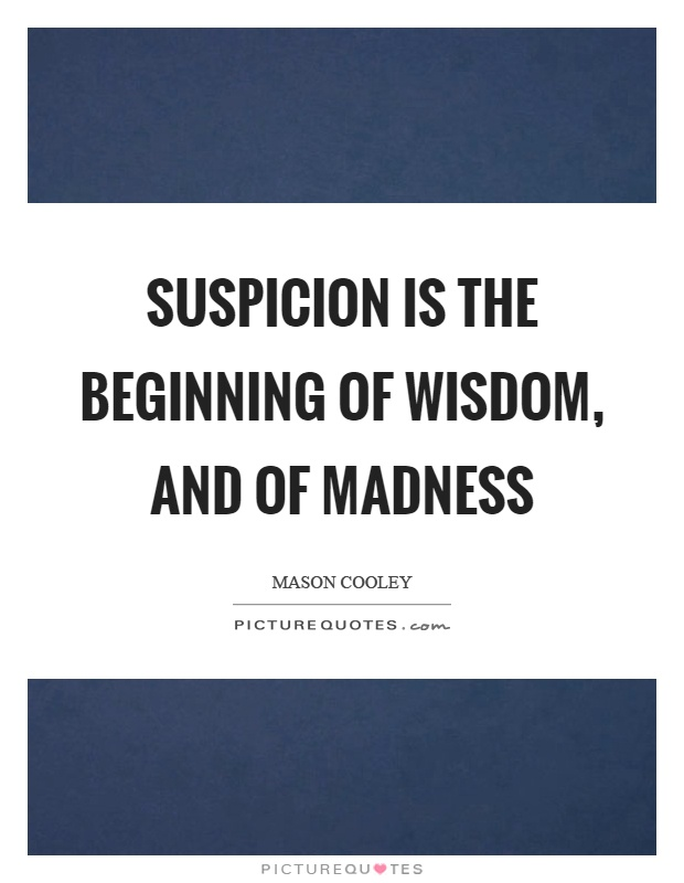 Suspicion is the beginning of wisdom, and of madness Picture Quote #1