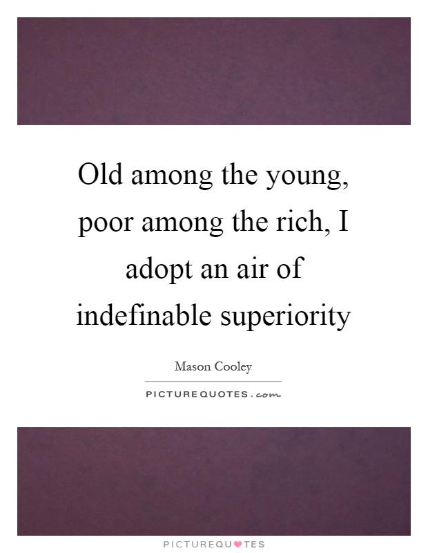 Old among the young, poor among the rich, I adopt an air of indefinable superiority Picture Quote #1