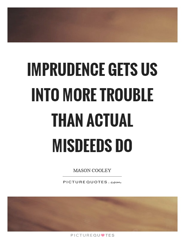Imprudence gets us into more trouble than actual misdeeds do Picture Quote #1