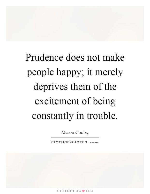Prudence does not make people happy; it merely deprives them of the excitement of being constantly in trouble Picture Quote #1