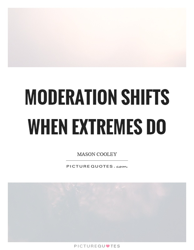 Moderation shifts when extremes do Picture Quote #1