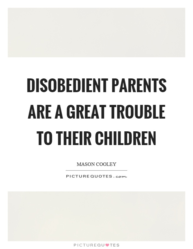 Disobedient parents are a great trouble to their children Picture Quote #1