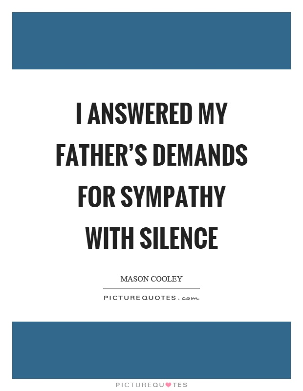 I answered my father's demands for sympathy with silence Picture Quote #1