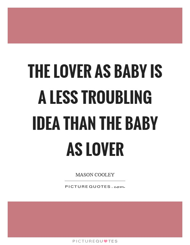 The lover as baby is a less troubling idea than the baby as lover Picture Quote #1