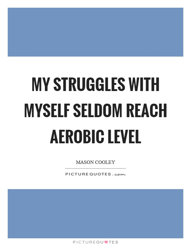 My struggles with myself seldom reach aerobic level Picture Quote #1