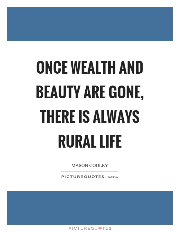 Once wealth and beauty are gone, there is always rural life Picture Quote #1