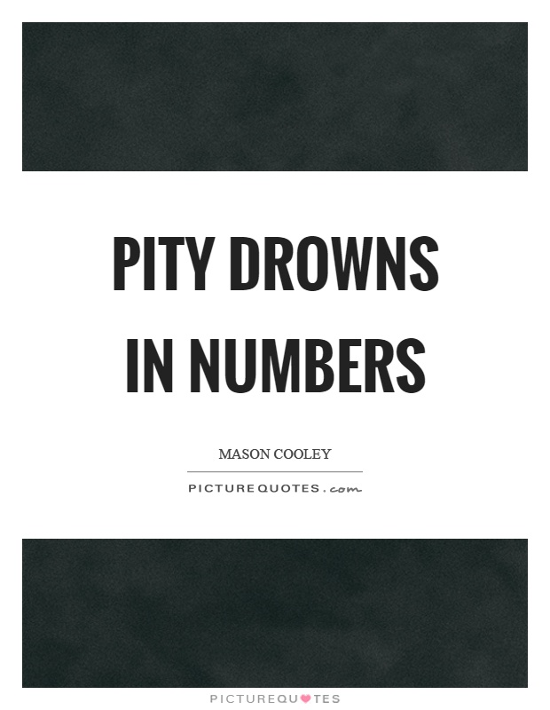 Pity drowns in numbers Picture Quote #1