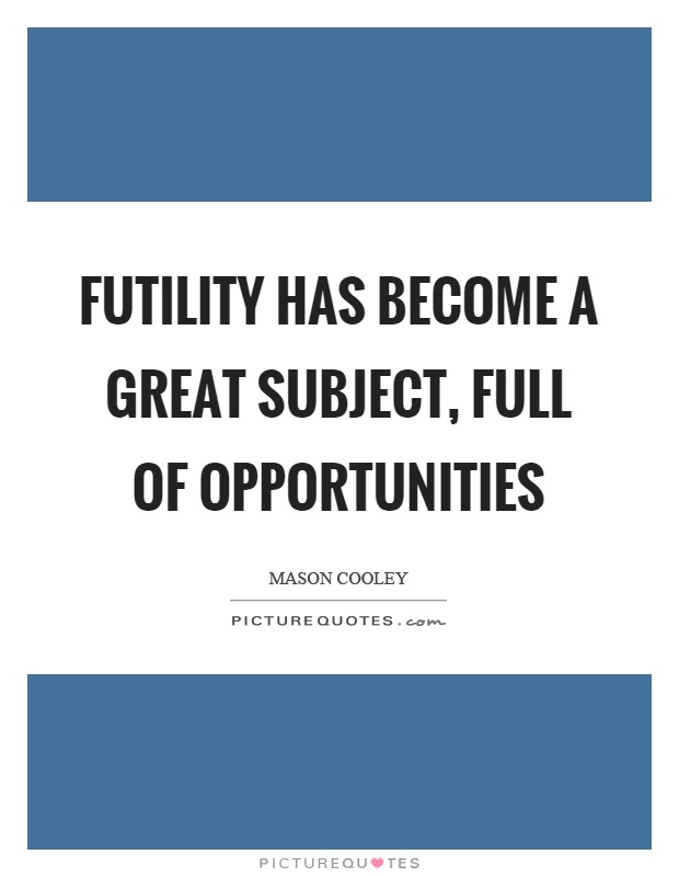 Futility has become a great subject, full of opportunities Picture Quote #1