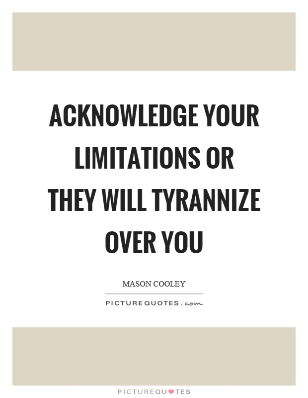 Acknowledge your limitations or they will tyrannize over you Picture Quote #1