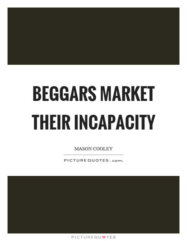 Beggars market their incapacity Picture Quote #1