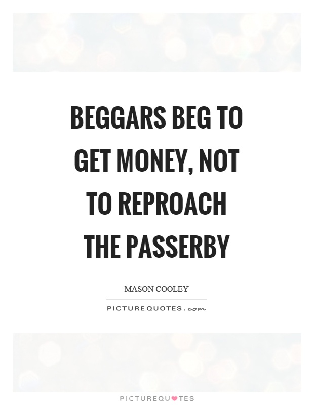 Beggars beg to get money, not to reproach the passerby Picture Quote #1