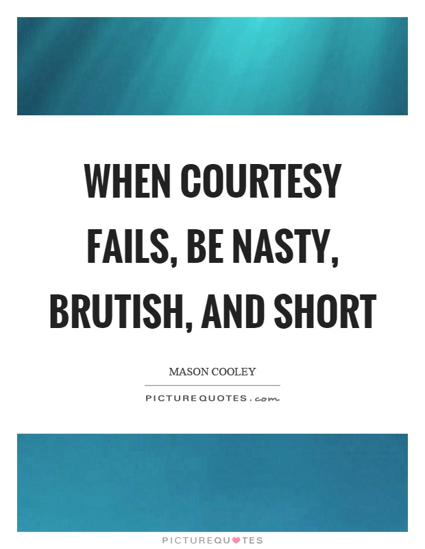 When courtesy fails, be nasty, brutish, and short Picture Quote #1