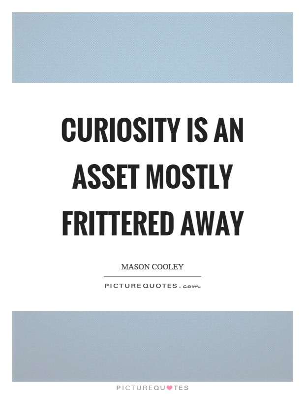Curiosity is an asset mostly frittered away Picture Quote #1