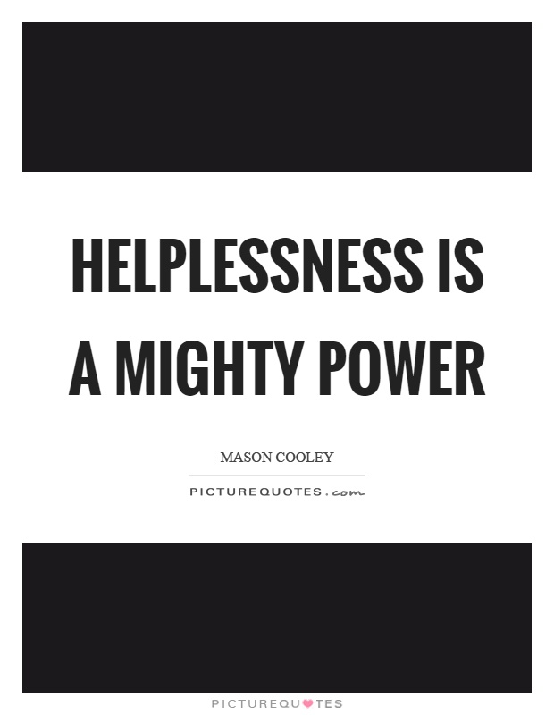 Helplessness is a mighty power Picture Quote #1