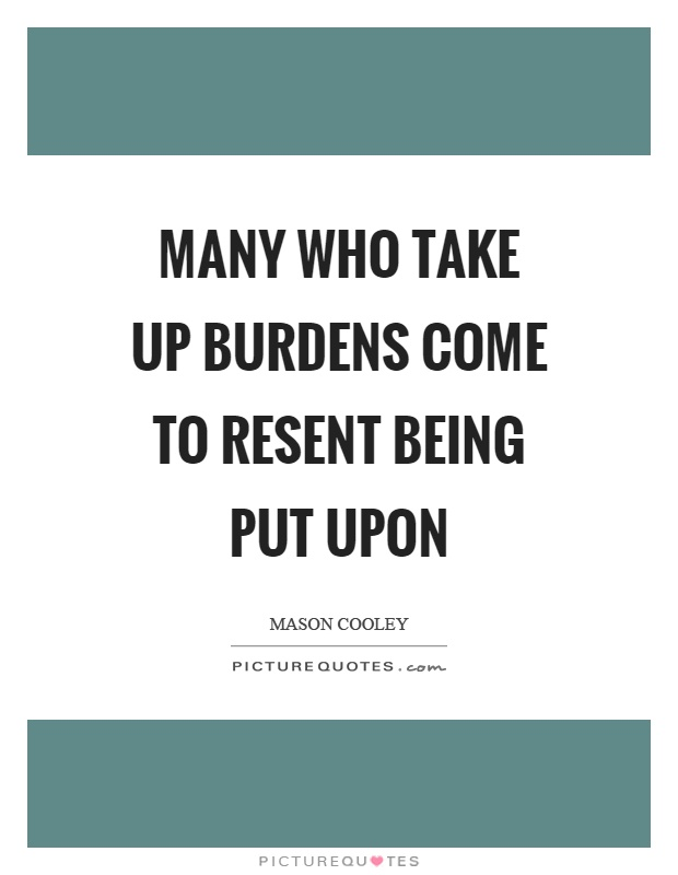 Many who take up burdens come to resent being put upon Picture Quote #1