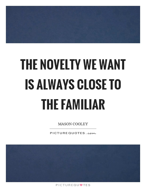 The novelty we want is always close to the familiar Picture Quote #1