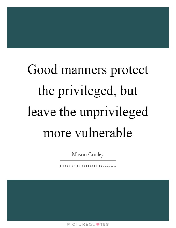 Good manners protect the privileged, but leave the unprivileged more vulnerable Picture Quote #1