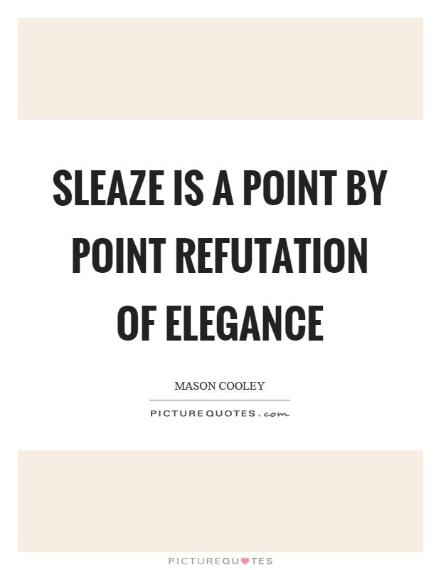 Sleaze is a point by point refutation of elegance Picture Quote #1
