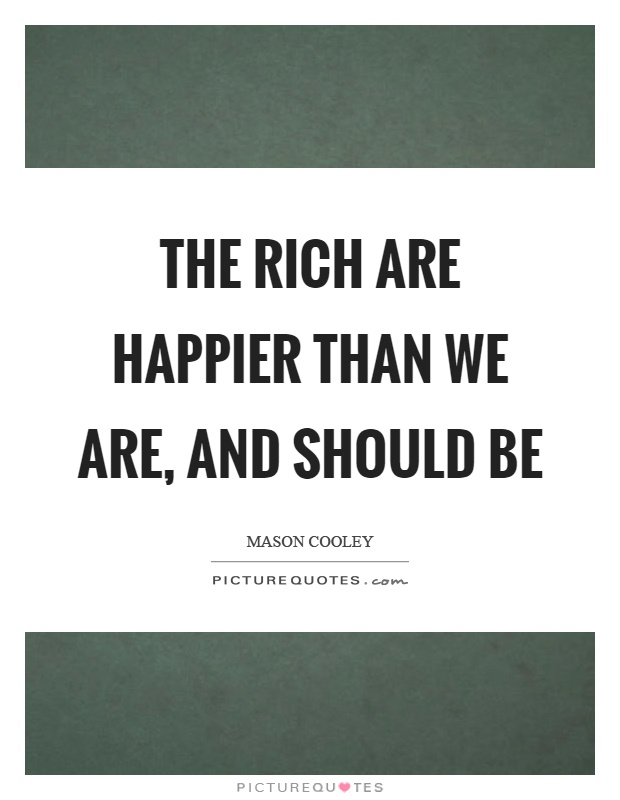 The rich are happier than we are, and should be Picture Quote #1