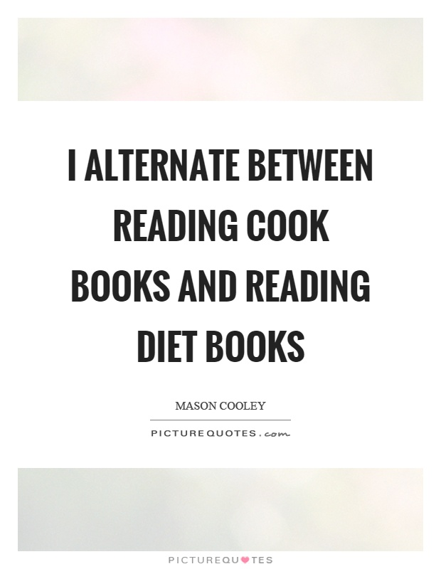 I alternate between reading cook books and reading diet books Picture Quote #1