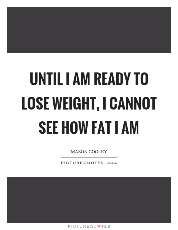 Until I am ready to lose weight, I cannot see how fat I am Picture Quote #1