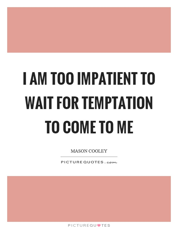 I am too impatient to wait for temptation to come to me Picture Quote #1