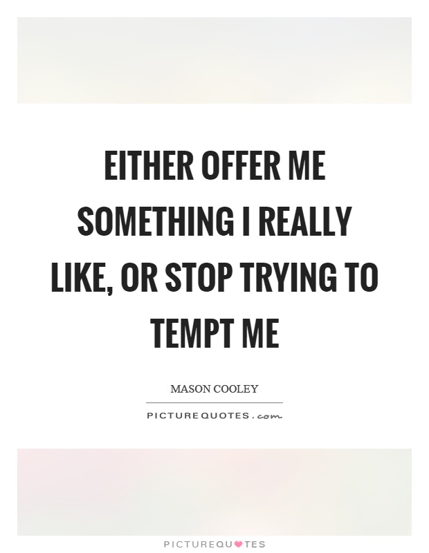 Either offer me something I really like, or stop trying to tempt me Picture Quote #1