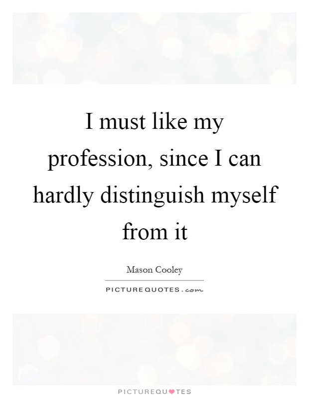 I must like my profession, since I can hardly distinguish myself from it Picture Quote #1