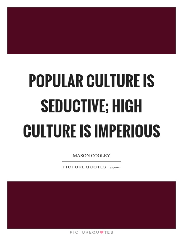 Popular culture is seductive; high culture is imperious Picture Quote #1