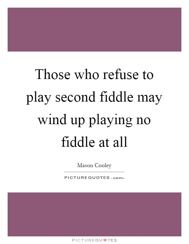 Those Who Refuse To Play Second Fiddle May Wind Up Playing No