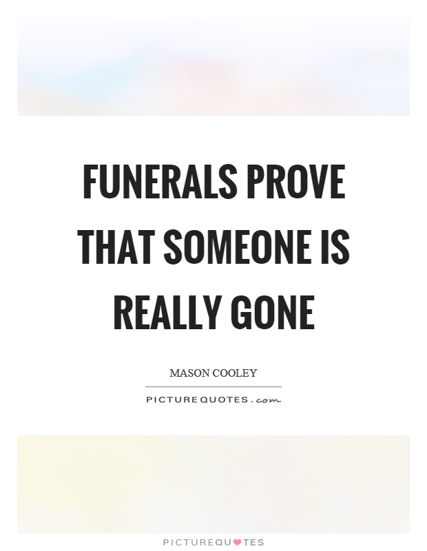 Funerals prove that someone is really gone Picture Quote #1