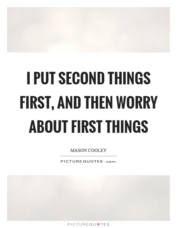 I put second things first, and then worry about first things Picture Quote #1